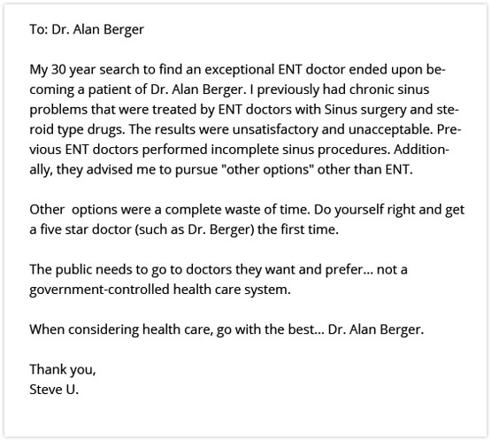My 30 year search to find an exceptional ENT doctor ended upon becoming a patient of Dr. Alan Berger. I previously had chronic sinus problems that were treated by ENT doctors with Sinus surgery and steroid type drugs. The results were unsatisfactory and unacceptable. Previous ENT doctors performed incomplete sinus procedures. Additionally, they advised me to pursue